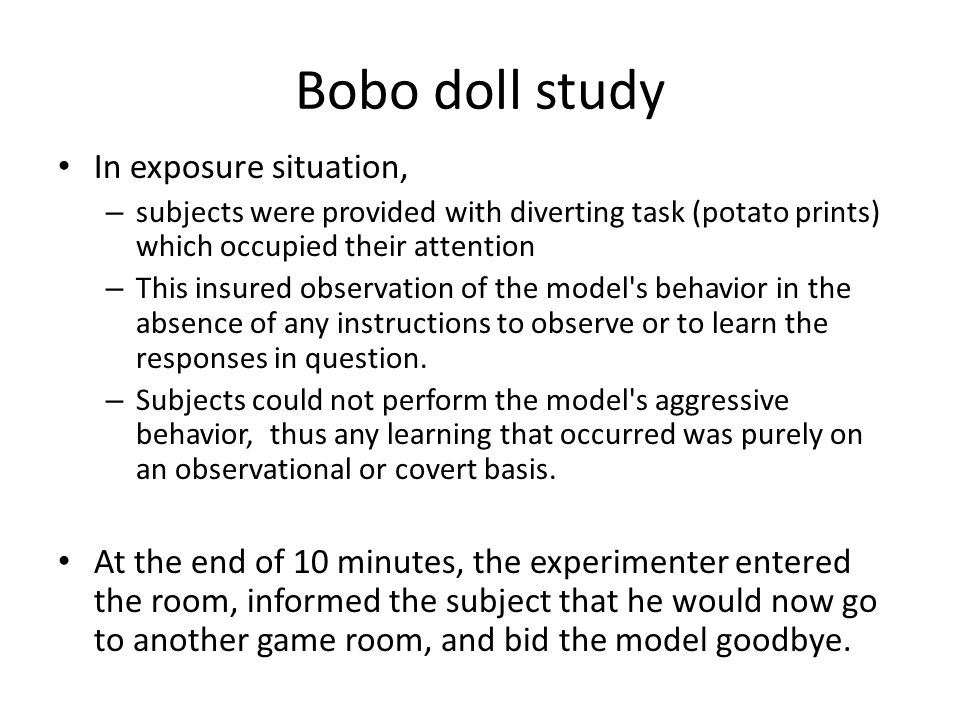 Bobo doll study In exposure situation, – subjects were provided with diverting task (potato prints) which occupied their attention – This insured observation of the model s behavior in the absence of any instructions to observe or to learn the responses in question.