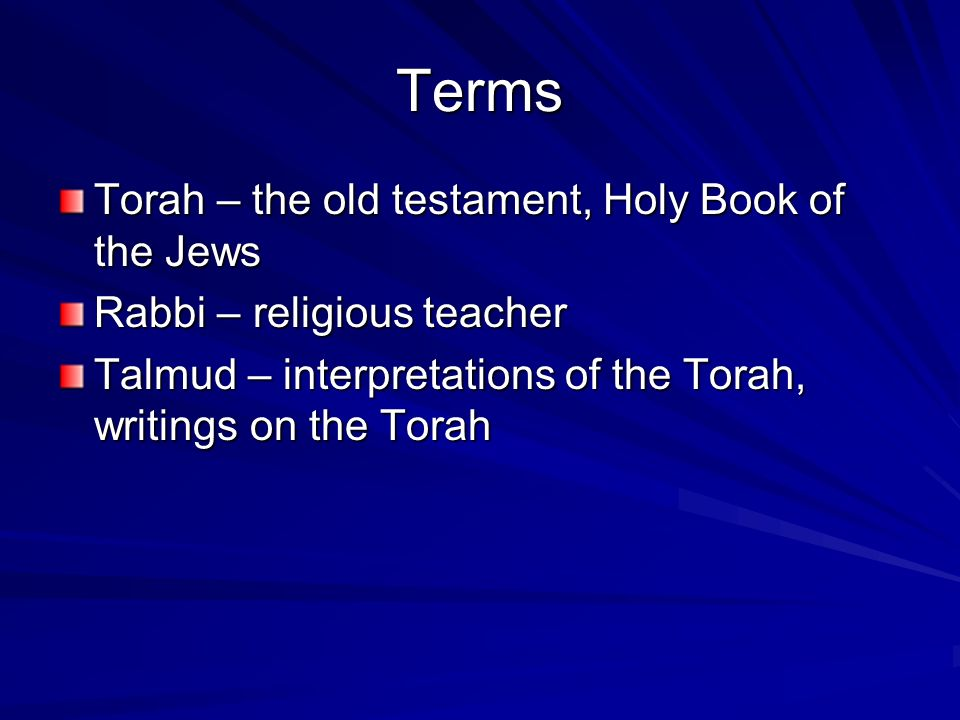 Terms Torah – the old testament, Holy Book of the Jews Rabbi – religious teacher Talmud – interpretations of the Torah, writings on the Torah