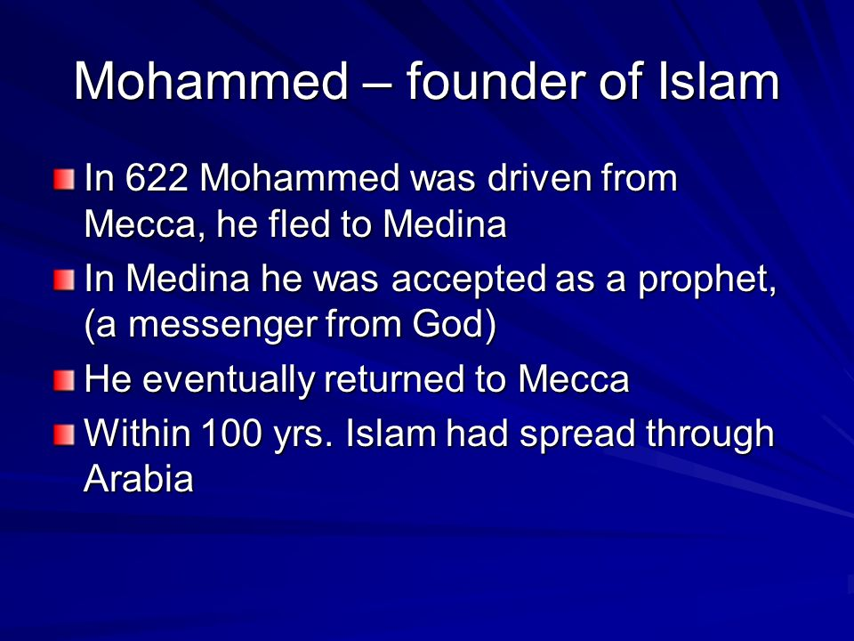Mohammed – founder of Islam In 622 Mohammed was driven from Mecca, he fled to Medina In Medina he was accepted as a prophet, (a messenger from God) He eventually returned to Mecca Within 100 yrs.