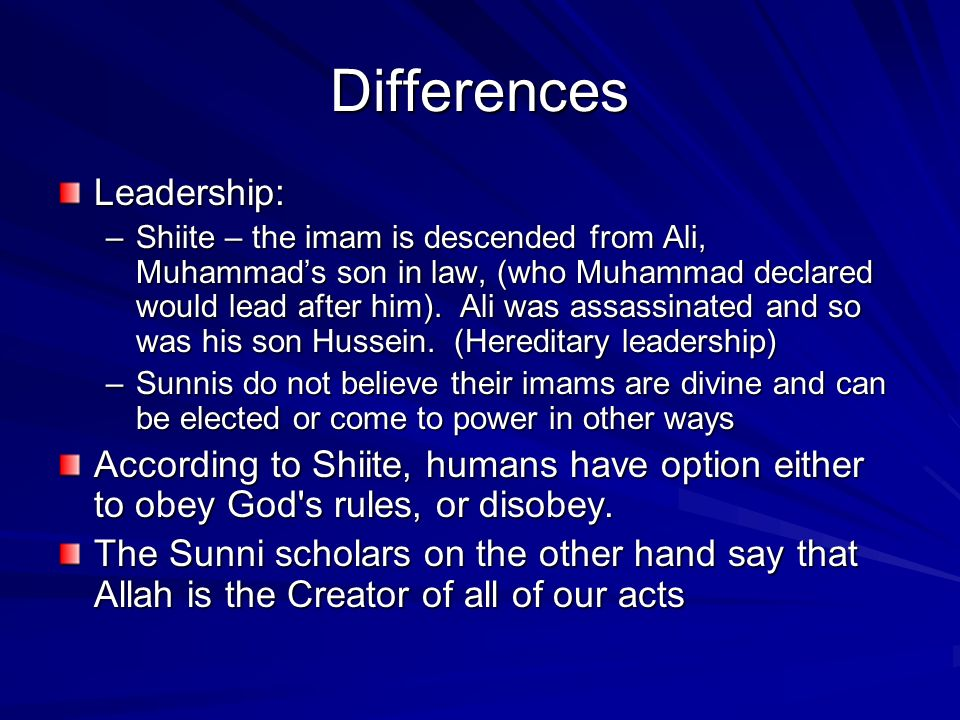 Differences Leadership: –Shiite – the imam is descended from Ali, Muhammad's son in law, (who Muhammad declared would lead after him).