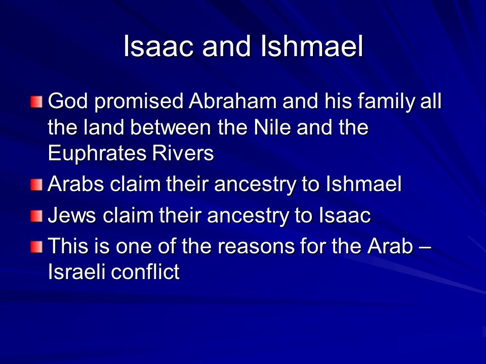Isaac and Ishmael God promised Abraham and his family all the land between the Nile and the Euphrates Rivers Arabs claim their ancestry to Ishmael Jews claim their ancestry to Isaac This is one of the reasons for the Arab – Israeli conflict