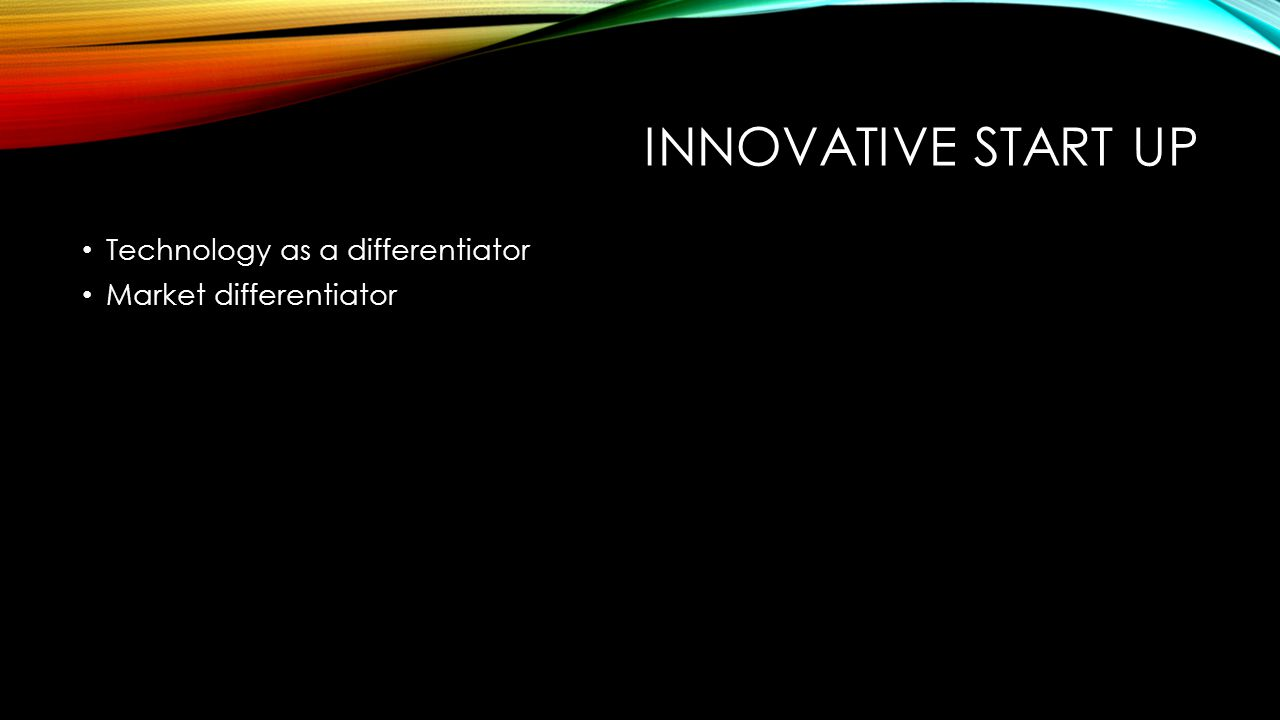 INNOVATIVE START UP Technology as a differentiator Market differentiator