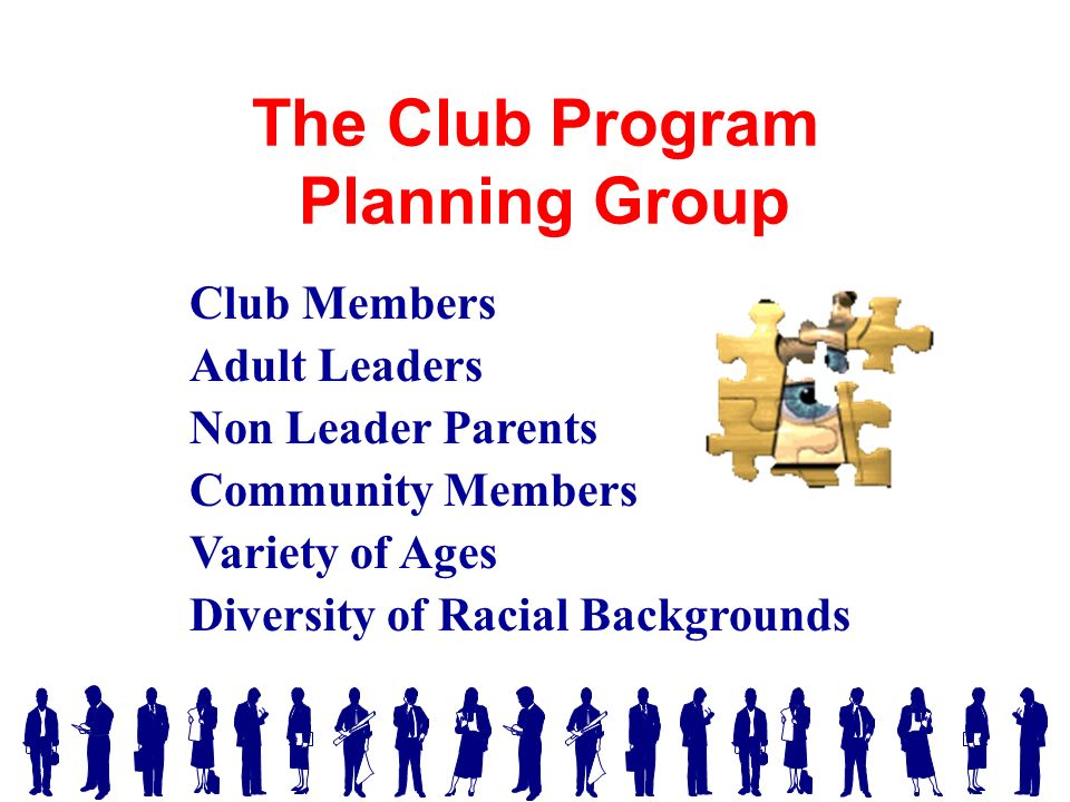 The Club Program Planning Group Club Members Adult Leaders Non Leader Parents Community Members Variety of Ages Diversity of Racial Backgrounds