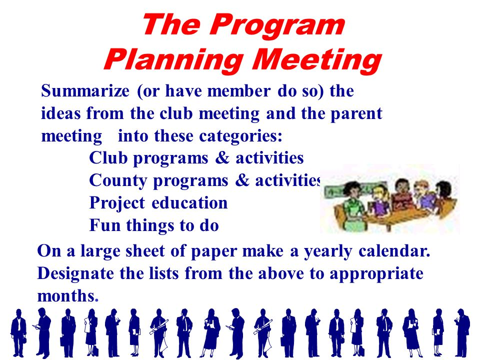 Summarize (or have member do so) the ideas from the club meeting and the parent meeting into these categories: Club programs & activities County programs & activities Project education Fun things to do On a large sheet of paper make a yearly calendar.