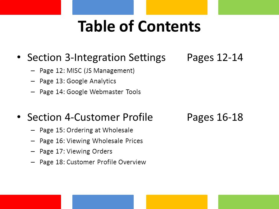 Table of Contents Section 3-Integration Settings Pages – Page 12: MISC (JS Management) – Page 13: Google Analytics – Page 14: Google Webmaster Tools Section 4-Customer Profile Pages – Page 15: Ordering at Wholesale – Page 16: Viewing Wholesale Prices – Page 17: Viewing Orders – Page 18: Customer Profile Overview