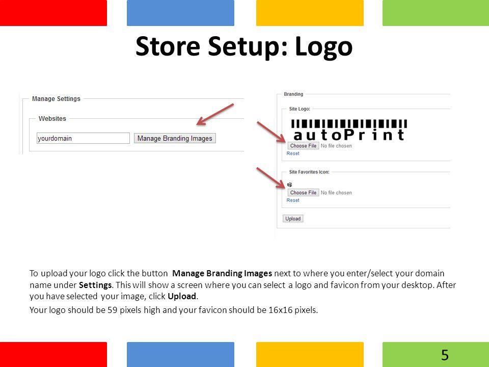 Store Setup: Logo To upload your logo click the button Manage Branding Images next to where you enter/select your domain name under Settings.