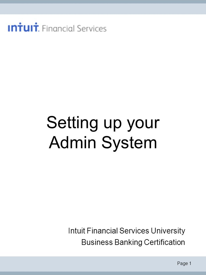 Page 1 Setting up your Admin System Intuit Financial Services University Business Banking Certification