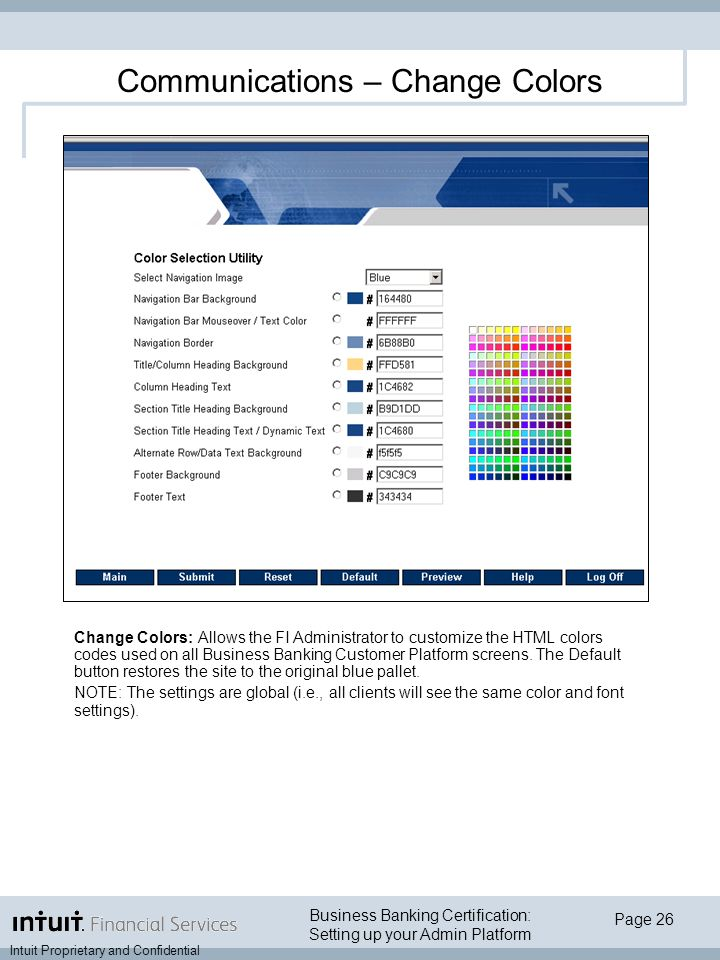 Business Banking Certification: Setting up your Admin Platform Intuit Proprietary and Confidential Page 26 Change Colors: Allows the FI Administrator to customize the HTML colors codes used on all Business Banking Customer Platform screens.