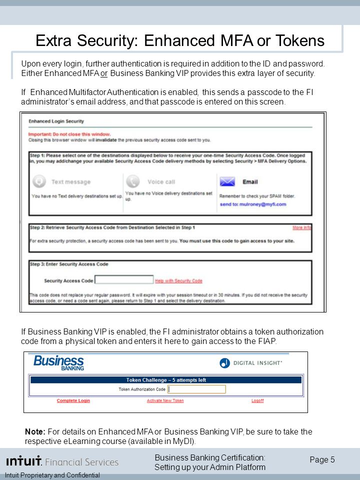 Business Banking Certification: Setting up your Admin Platform Intuit Proprietary and Confidential Page 5 Extra Security: Enhanced MFA or Tokens Upon every login, further authentication is required in addition to the ID and password.