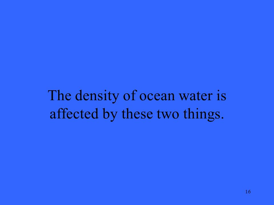 16 The density of ocean water is affected by these two things.