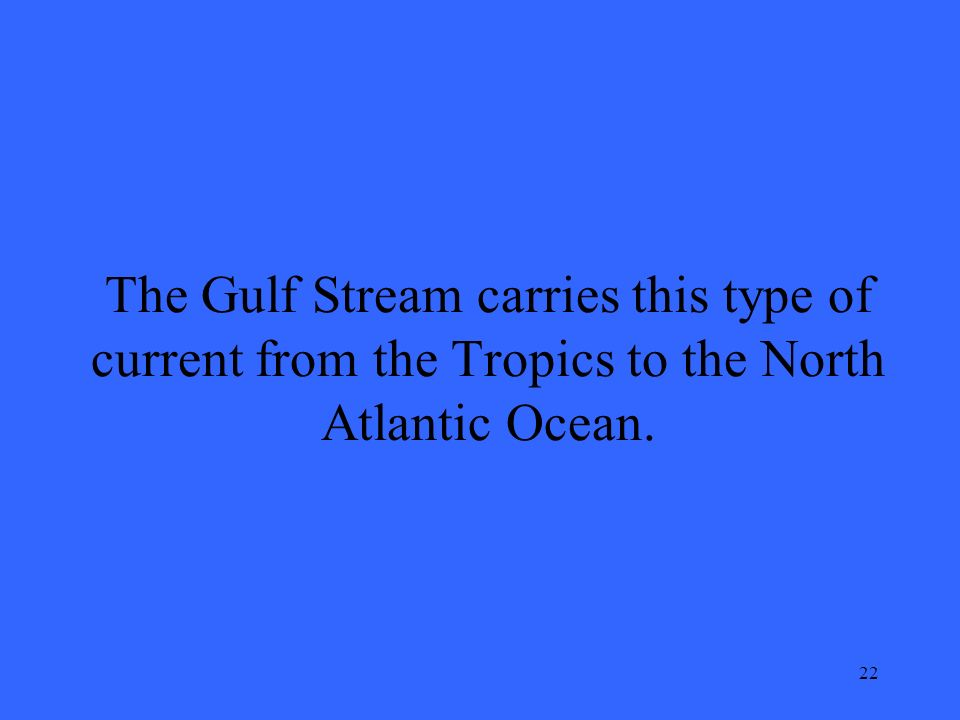 22 The Gulf Stream carries this type of current from the Tropics to the North Atlantic Ocean.
