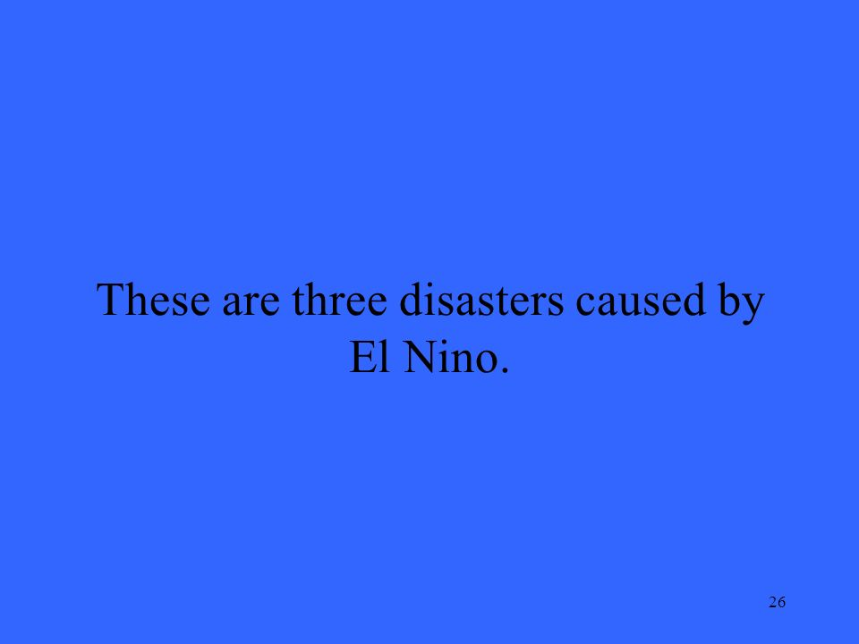26 These are three disasters caused by El Nino.