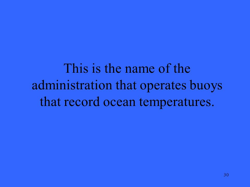 30 This is the name of the administration that operates buoys that record ocean temperatures.