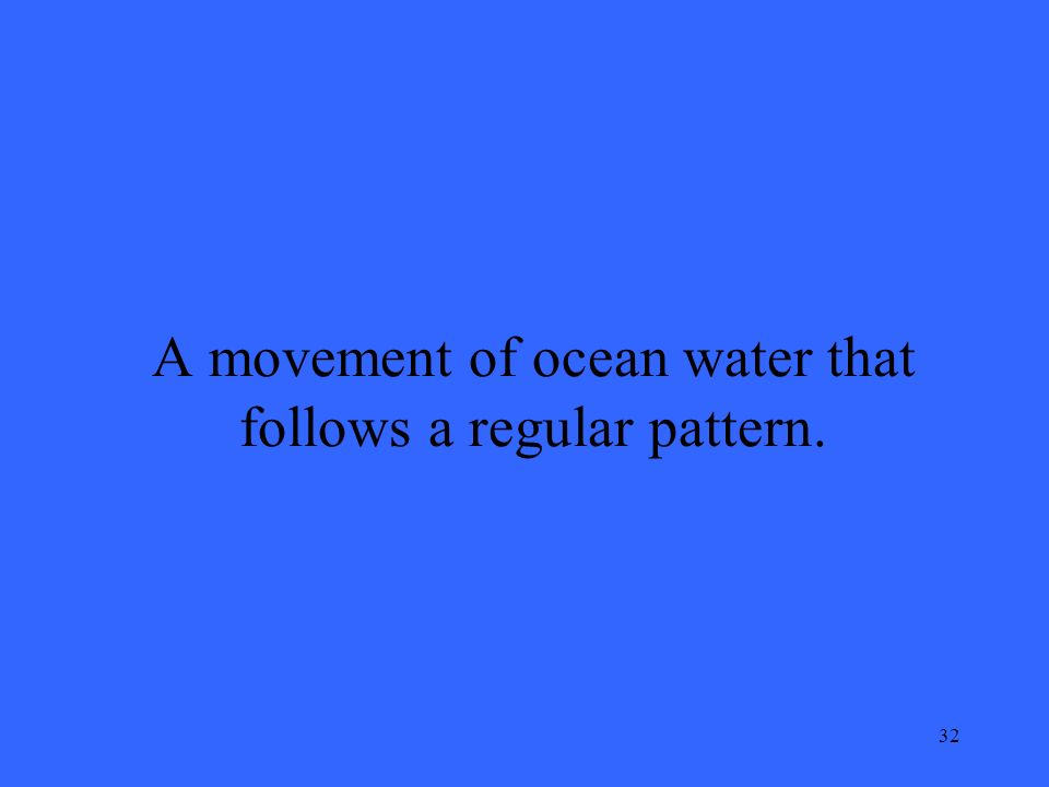 32 A movement of ocean water that follows a regular pattern.