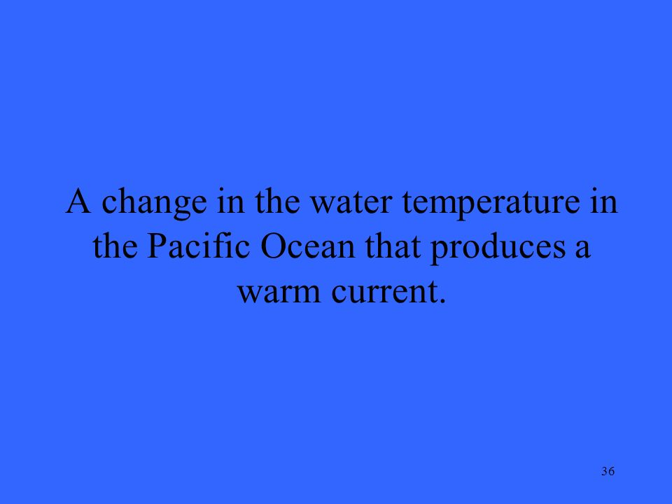 36 A change in the water temperature in the Pacific Ocean that produces a warm current.