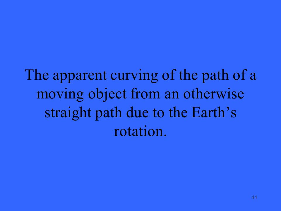 44 The apparent curving of the path of a moving object from an otherwise straight path due to the Earth's rotation.