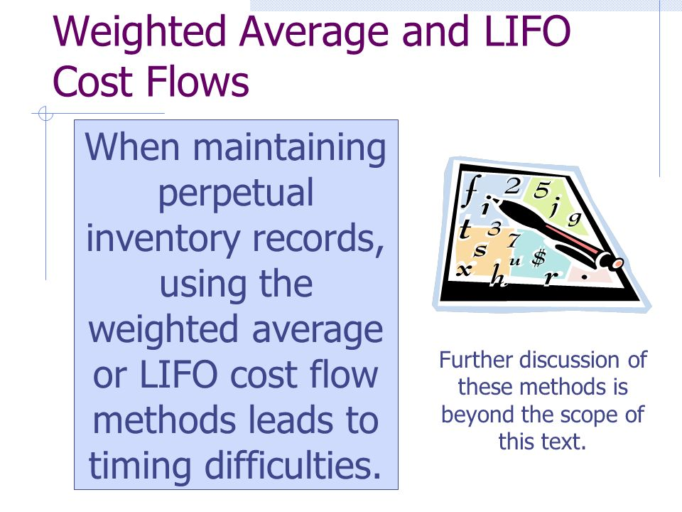 Weighted Average and LIFO Cost Flows When maintaining perpetual inventory records, using the weighted average or LIFO cost flow methods leads to timing difficulties.