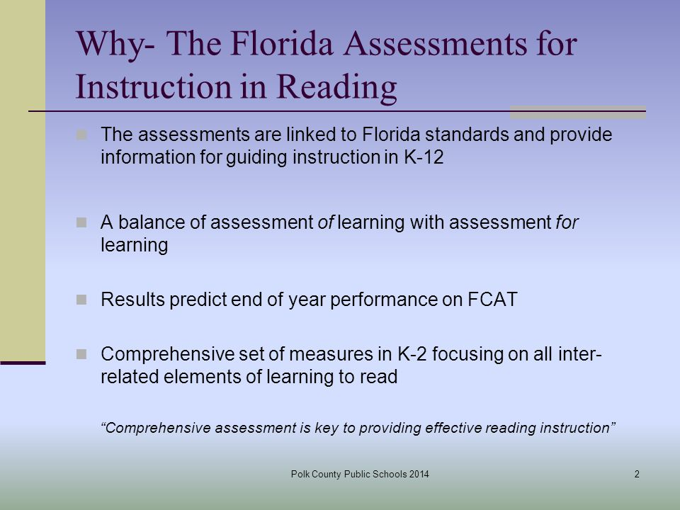 Why- The Florida Assessments for Instruction in Reading The assessments are linked to Florida standards and provide information for guiding instruction in K-12 A balance of assessment of learning with assessment for learning Results predict end of year performance on FCAT Comprehensive set of measures in K-2 focusing on all inter- related elements of learning to read Comprehensive assessment is key to providing effective reading instruction 2Polk County Public Schools 2014