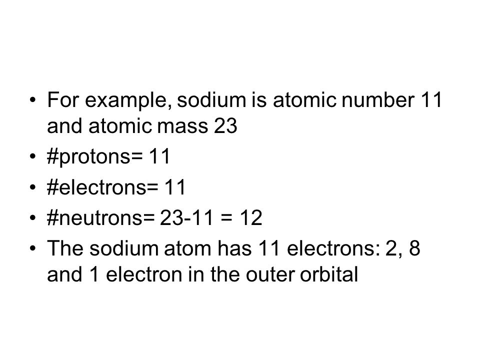 For example, sodium is atomic number 11 and atomic mass 23 #protons= 11 #electrons= 11 #neutrons= = 12 The sodium atom has 11 electrons: 2, 8 and 1 electron in the outer orbital
