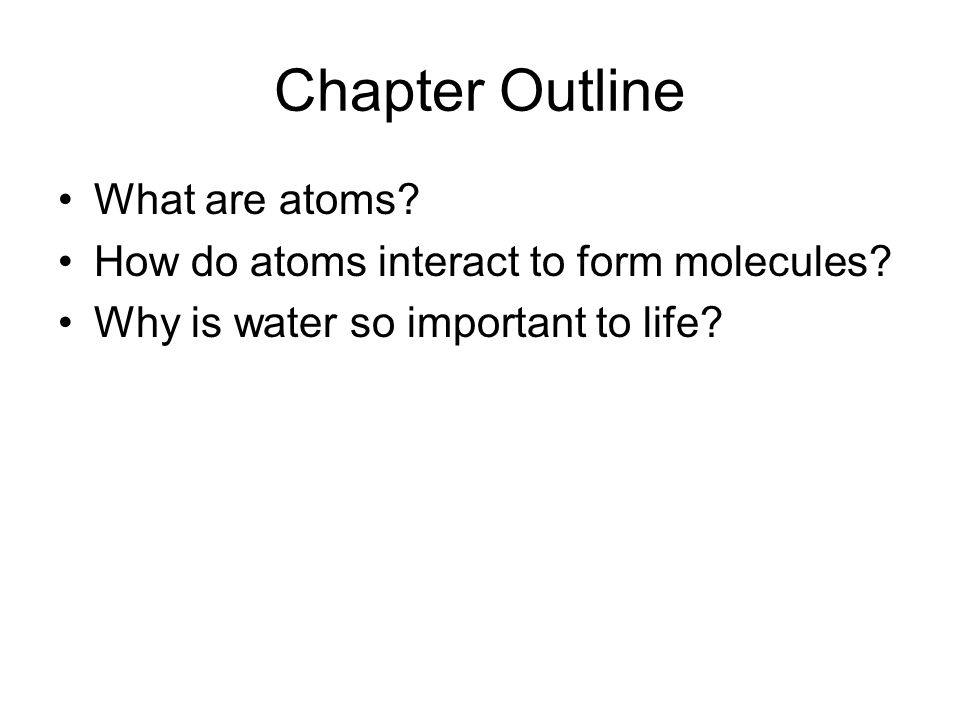 Chapter Outline What are atoms. How do atoms interact to form molecules.