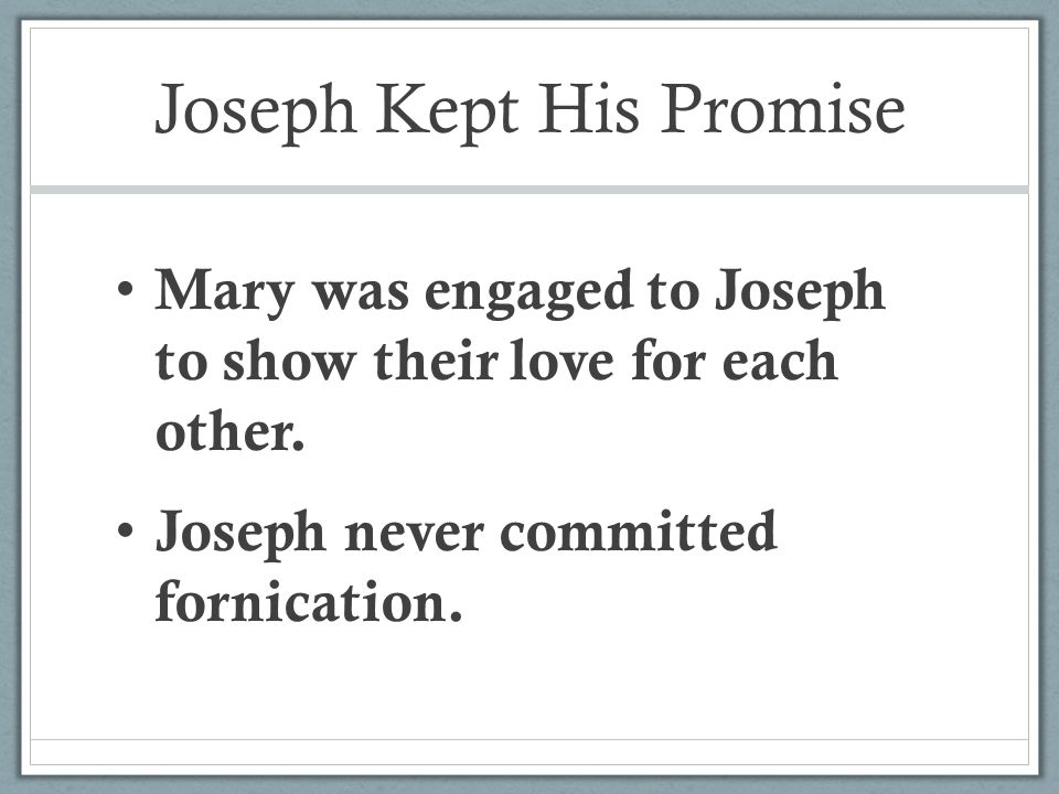 Joseph Kept His Promise Mary was engaged to Joseph to show their love for each other.