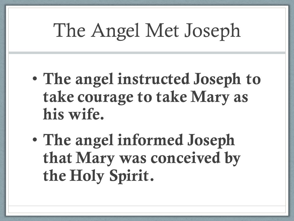The Angel Met Joseph The angel instructed Joseph to take courage to take Mary as his wife.