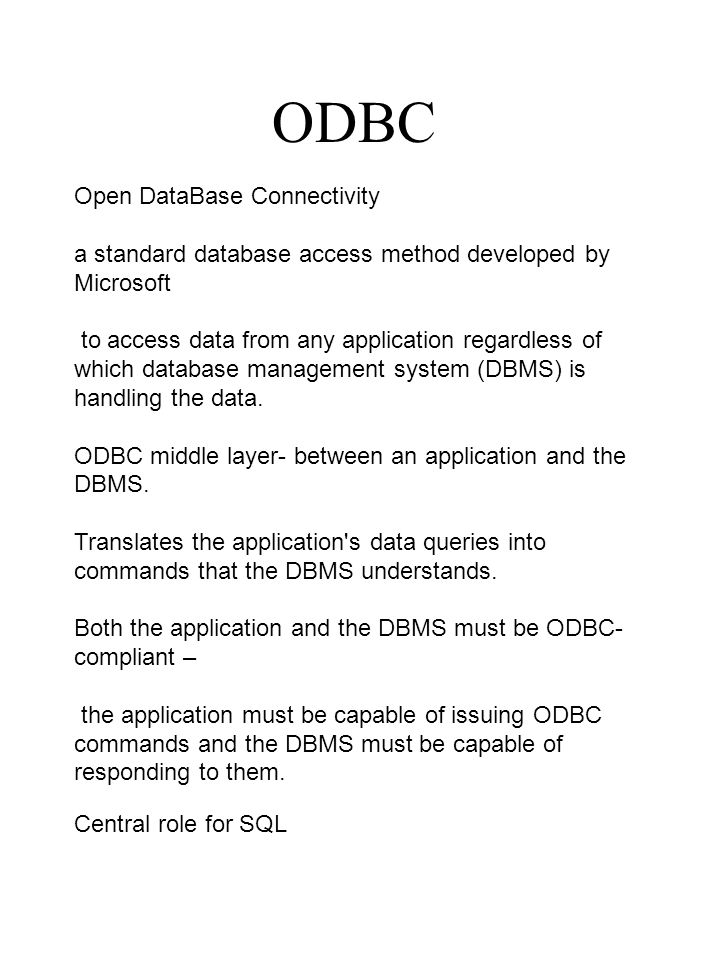 ODBC Open DataBase Connectivity a standard database access method developed by Microsoft to access data from any application regardless of which database management system (DBMS) is handling the data.