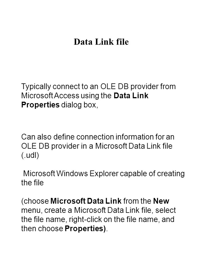 Data Link file Typically connect to an OLE DB provider from Microsoft Access using the Data Link Properties dialog box, Can also define connection information for an OLE DB provider in a Microsoft Data Link file (.udl) Microsoft Windows Explorer capable of creating the file (choose Microsoft Data Link from the New menu, create a Microsoft Data Link file, select the file name, right-click on the file name, and then choose Properties).