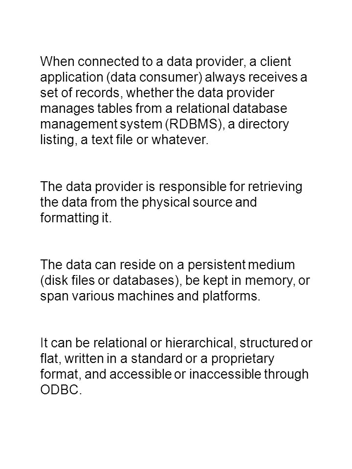 When connected to a data provider, a client application (data consumer) always receives a set of records, whether the data provider manages tables from a relational database management system (RDBMS), a directory listing, a text file or whatever.