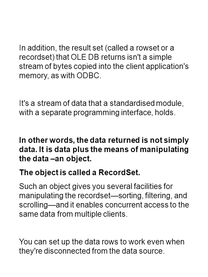 In addition, the result set (called a rowset or a recordset) that OLE DB returns isn t a simple stream of bytes copied into the client application s memory, as with ODBC.