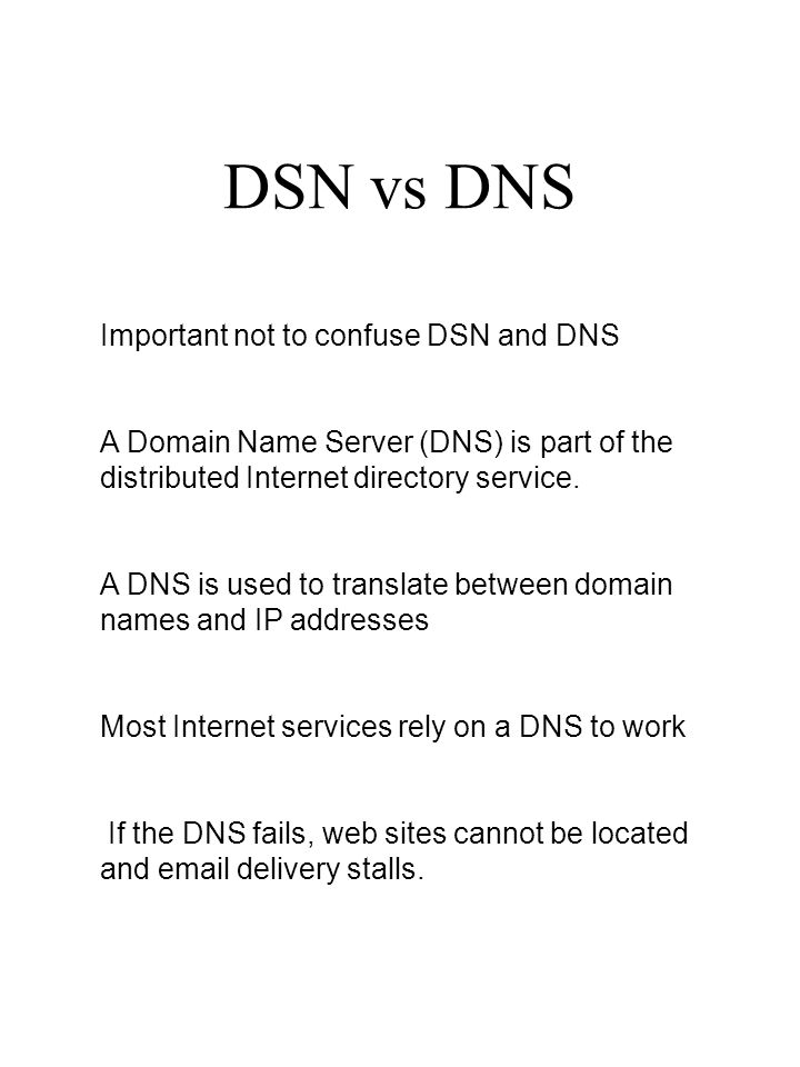 DSN vs DNS Important not to confuse DSN and DNS A Domain Name Server (DNS) is part of the distributed Internet directory service.
