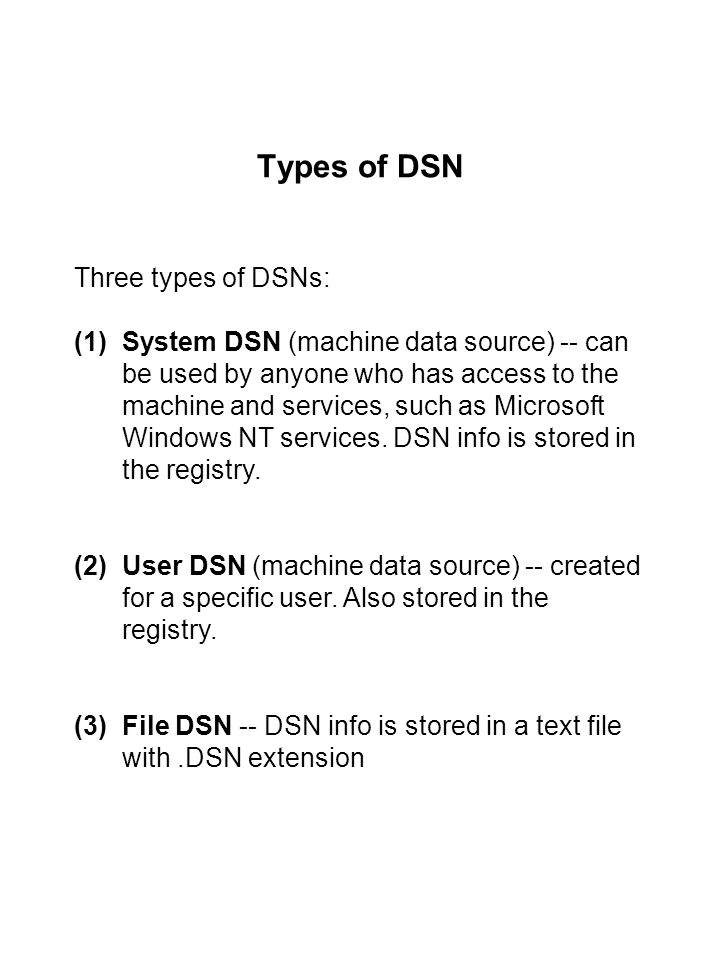 Types of DSN Three types of DSNs: (1)System DSN (machine data source) -- can be used by anyone who has access to the machine and services, such as Microsoft Windows NT services.