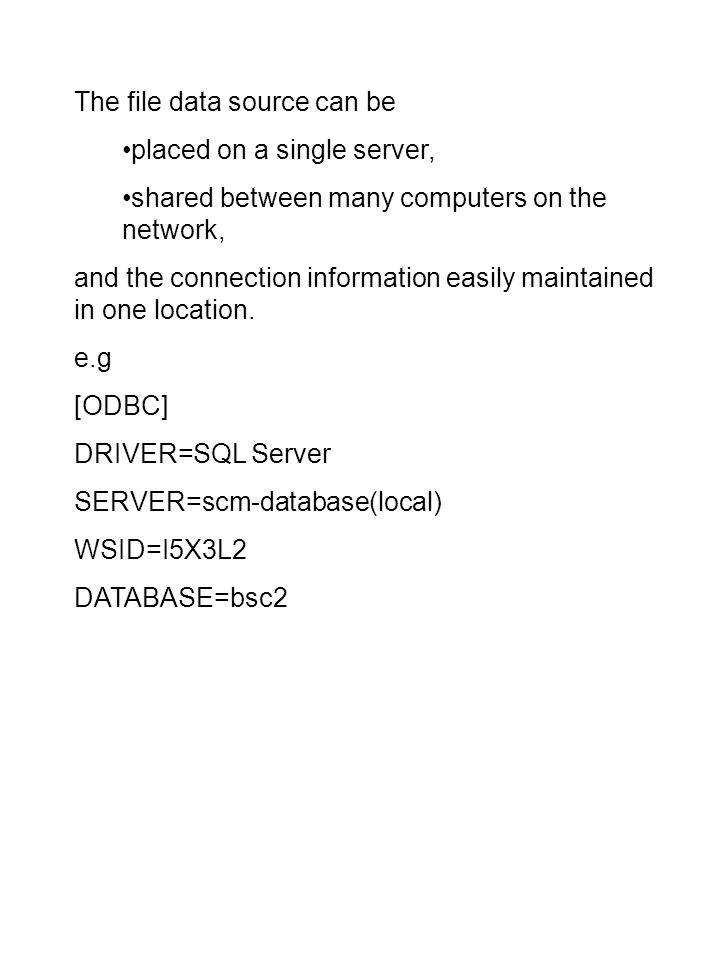The file data source can be placed on a single server, shared between many computers on the network, and the connection information easily maintained in one location.