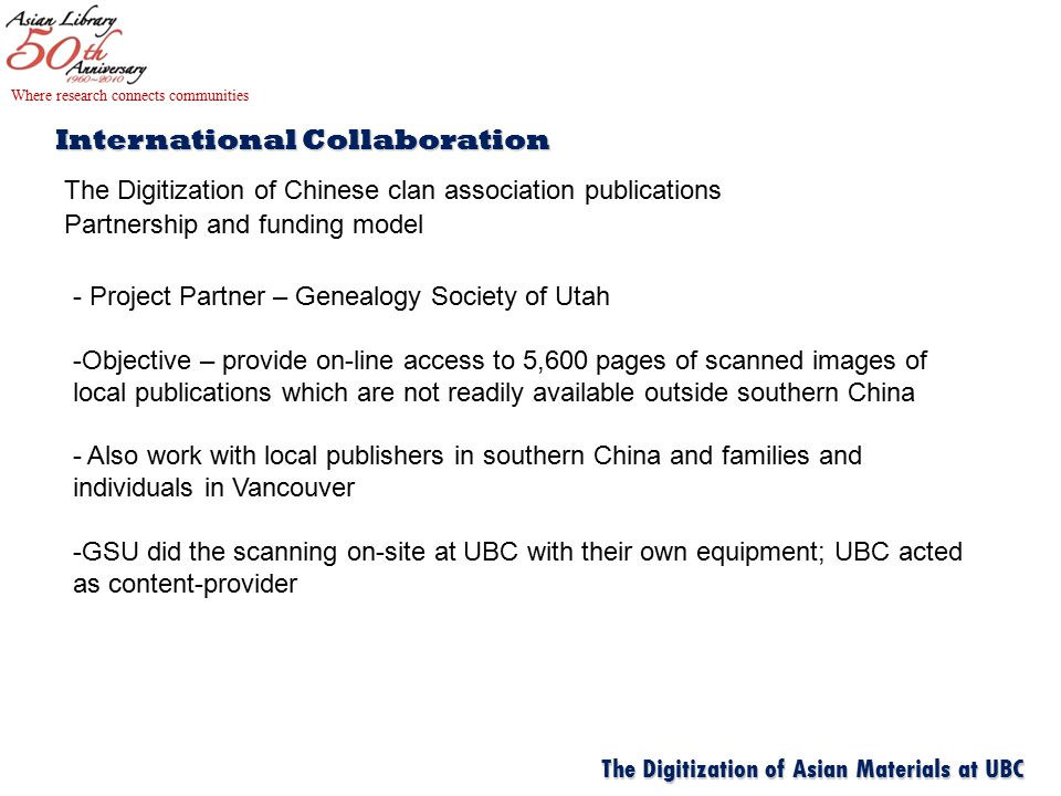 International Collaboration The Digitization of Chinese clan association publications Partnership and funding model Where research connects communities The Digitization of Asian Materials at UBC - Project Partner – Genealogy Society of Utah -Objective – provide on-line access to 5,600 pages of scanned images of local publications which are not readily available outside southern China - Also work with local publishers in southern China and families and individuals in Vancouver -GSU did the scanning on-site at UBC with their own equipment; UBC acted as content-provider