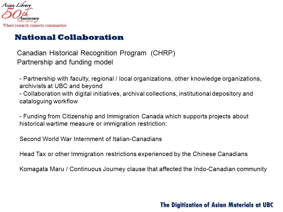 National Collaboration Canadian Historical Recognition Program (CHRP) Partnership and funding model Where research connects communities The Digitization of Asian Materials at UBC - Partnership with faculty, regional / local organizations, other knowledge organizations, archivists at UBC and beyond - Collaboration with digital initiatives, archival collections, institutional depository and cataloguing workflow - Funding from Citizenship and Immigration Canada which supports projects about historical wartime measure or immigration restriction: Second World War Internment of Italian-Canadians Head Tax or other Immigration restrictions experienced by the Chinese Canadians Komagata Maru / Continuous Journey clause that affected the Indo-Canadian community