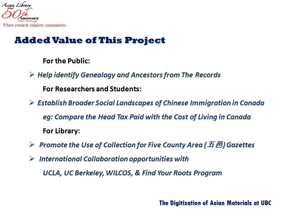 Added Value of This Project For the Public:  Help identify Genealogy and Ancestors from The Records For Researchers and Students:  Establish Broader Social Landscapes of Chinese Immigration in Canada eg: Compare the Head Tax Paid with the Cost of Living in Canada eg: Compare the Head Tax Paid with the Cost of Living in Canada For Library:  Promote the Use of Collection for Five County Area ( 五邑 ) Gazettes  International Collaboration opportunities with UCLA, UC Berkeley, WILCOS, & Find Your Roots Program UCLA, UC Berkeley, WILCOS, & Find Your Roots Program Where research connects communities The Digitization of Asian Materials at UBC