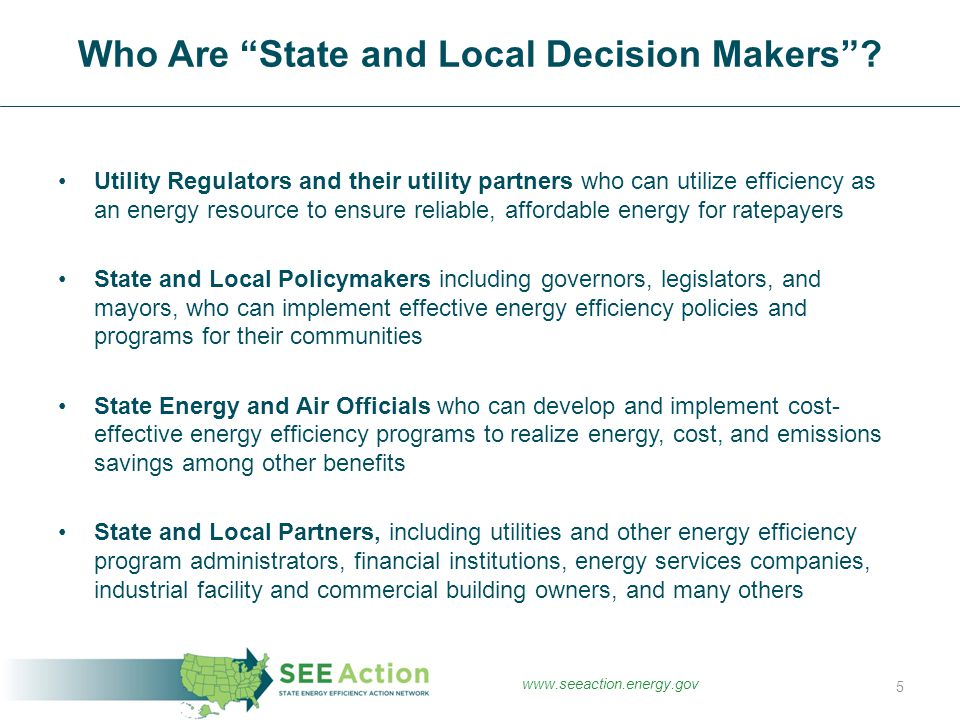 Utility Regulators and their utility partners who can utilize efficiency as an energy resource to ensure reliable, affordable energy for ratepayers State and Local Policymakers including governors, legislators, and mayors, who can implement effective energy efficiency policies and programs for their communities State Energy and Air Officials who can develop and implement cost- effective energy efficiency programs to realize energy, cost, and emissions savings among other benefits State and Local Partners, including utilities and other energy efficiency program administrators, financial institutions, energy services companies, industrial facility and commercial building owners, and many others Who Are State and Local Decision Makers .