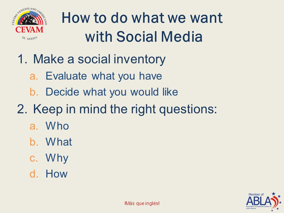 How to do what we want with Social Media 1.Make a social inventory a.Evaluate what you have b.Decide what you would like 2.Keep in mind the right questions: a.Who b.What c.Why d.How !Más que inglés!