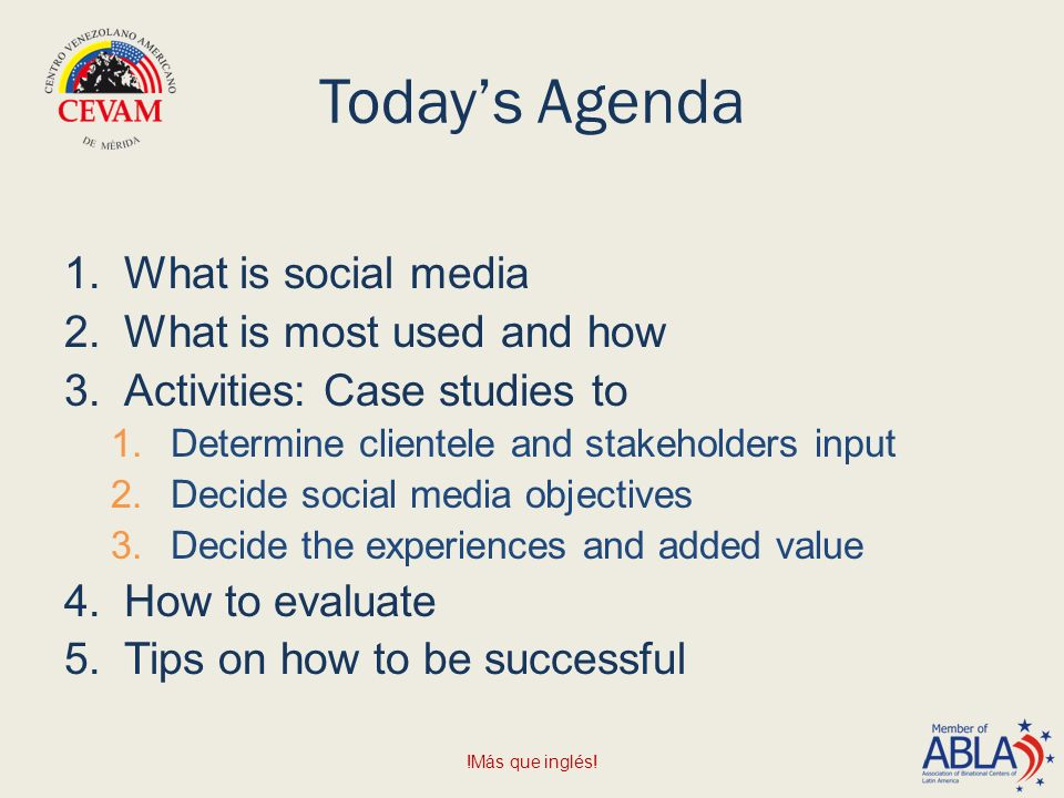 Today's Agenda 1.What is social media 2.What is most used and how 3.Activities: Case studies to 1.Determine clientele and stakeholders input 2.Decide social media objectives 3.Decide the experiences and added value 4.How to evaluate 5.Tips on how to be successful !Más que inglés!