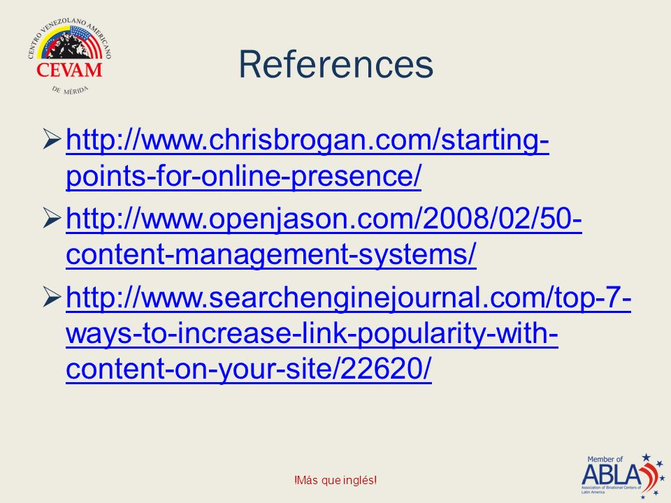 References    points-for-online-presence/   points-for-online-presence/    content-management-systems/   content-management-systems/    ways-to-increase-link-popularity-with- content-on-your-site/22620/   ways-to-increase-link-popularity-with- content-on-your-site/22620/ !Más que inglés!