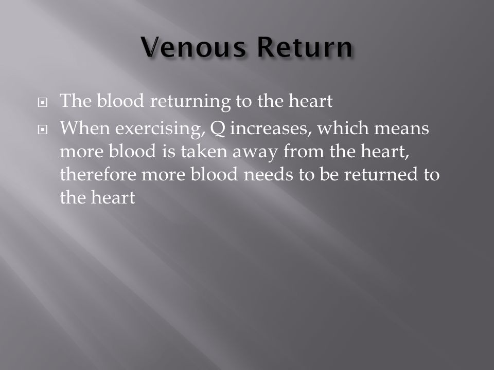  The blood returning to the heart  When exercising, Q increases, which means more blood is taken away from the heart, therefore more blood needs to be returned to the heart