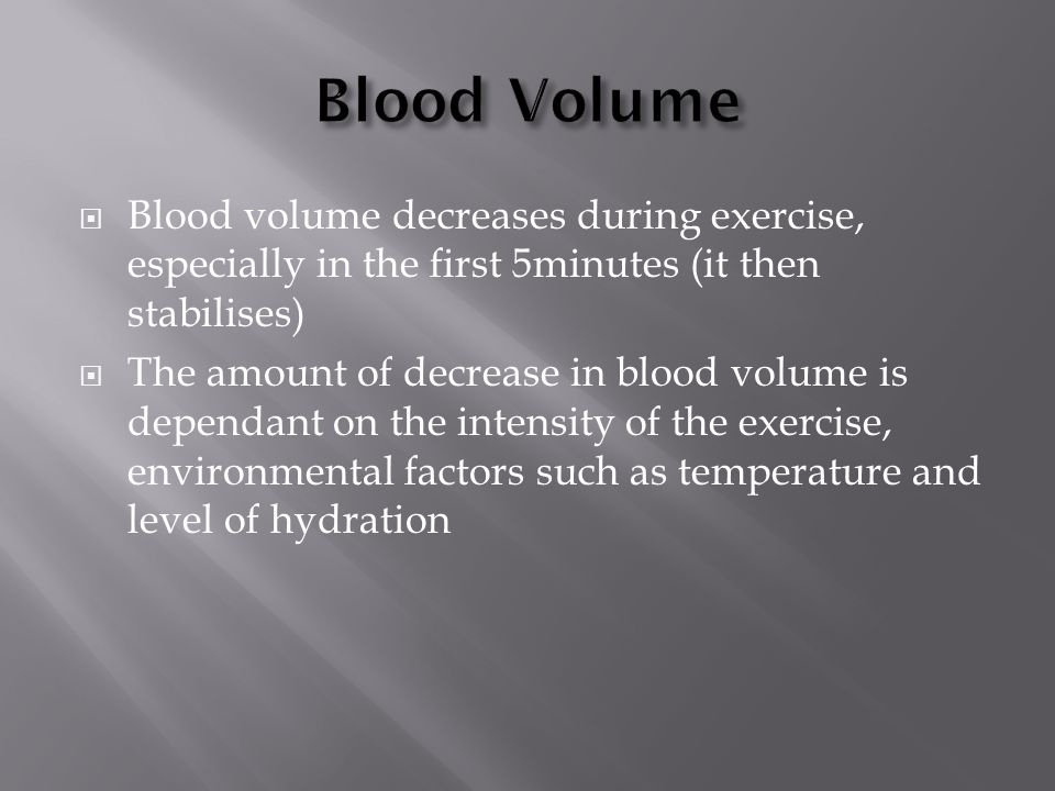  Blood volume decreases during exercise, especially in the first 5minutes (it then stabilises)  The amount of decrease in blood volume is dependant on the intensity of the exercise, environmental factors such as temperature and level of hydration