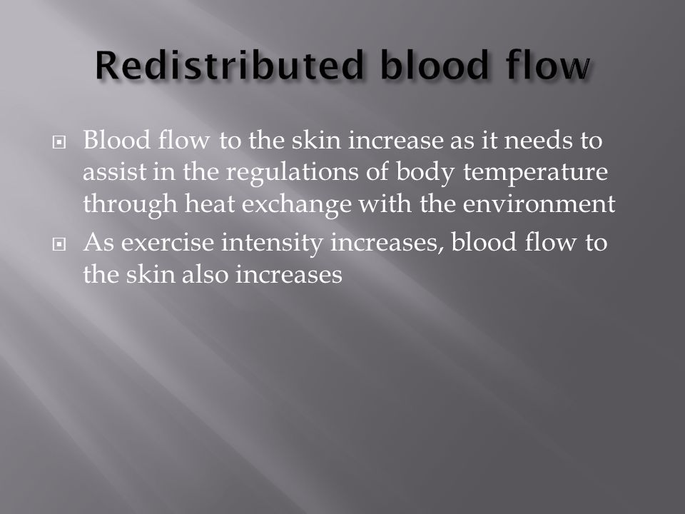  Blood flow to the skin increase as it needs to assist in the regulations of body temperature through heat exchange with the environment  As exercise intensity increases, blood flow to the skin also increases