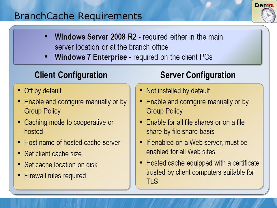 Client Configuration Server Configuration BranchCache Requirements Off by default Enable and configure manually or by Group Policy Caching mode to cooperative or hosted Host name of hosted cache server Set client cache size Set cache location on disk Firewall rules required Off by default Enable and configure manually or by Group Policy Caching mode to cooperative or hosted Host name of hosted cache server Set client cache size Set cache location on disk Firewall rules required Windows Server 2008 R2 - required either in the main server location or at the branch office Windows 7 Enterprise - required on the client PCs Windows Server 2008 R2 - required either in the main server location or at the branch office Windows 7 Enterprise - required on the client PCs Not installed by default Enable and configure manually or by Group Policy Enable for all file shares or on a file share by file share basis If enabled on a Web server, must be enabled for all Web sites Hosted cache equipped with a certificate trusted by client computers suitable for TLS Not installed by default Enable and configure manually or by Group Policy Enable for all file shares or on a file share by file share basis If enabled on a Web server, must be enabled for all Web sites Hosted cache equipped with a certificate trusted by client computers suitable for TLS Demo
