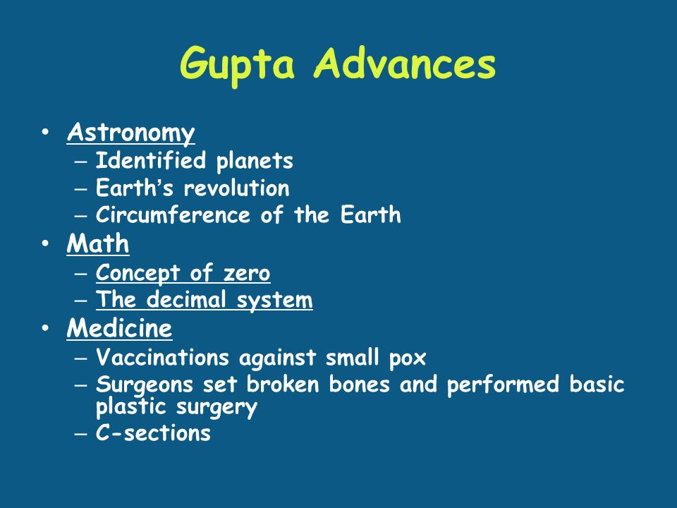 Gupta Advances Astronomy – Identified planets – Earth's revolution – Circumference of the Earth Math – Concept of zero – The decimal system Medicine – Vaccinations against small pox – Surgeons set broken bones and performed basic plastic surgery – C-sections