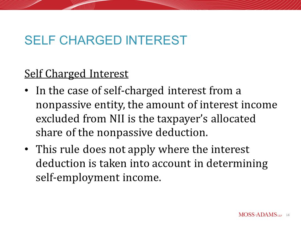 16 SELF CHARGED INTEREST Self Charged Interest In the case of self-charged interest from a nonpassive entity, the amount of interest income excluded from NII is the taxpayer's allocated share of the nonpassive deduction.