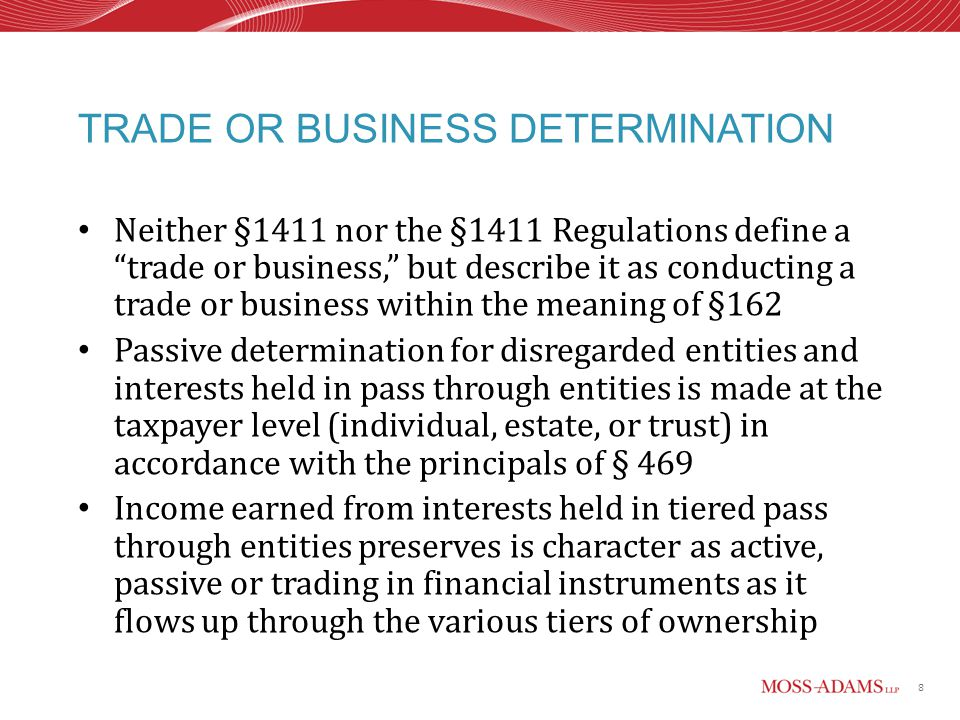 8 TRADE OR BUSINESS DETERMINATION Neither §1411 nor the §1411 Regulations define a trade or business, but describe it as conducting a trade or business within the meaning of §162 Passive determination for disregarded entities and interests held in pass through entities is made at the taxpayer level (individual, estate, or trust) in accordance with the principals of § 469 Income earned from interests held in tiered pass through entities preserves is character as active, passive or trading in financial instruments as it flows up through the various tiers of ownership