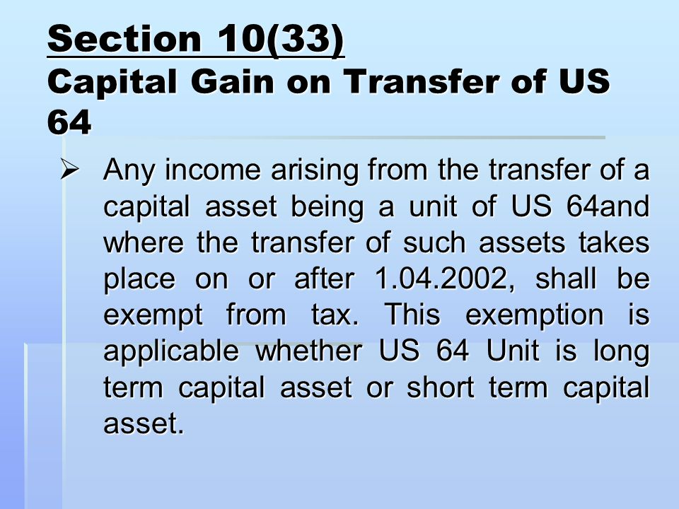 Section 10(33) Capital Gain on Transfer of US 64  Any income arising from the transfer of a capital asset being a unit of US 64and where the transfer of such assets takes place on or after , shall be exempt from tax.