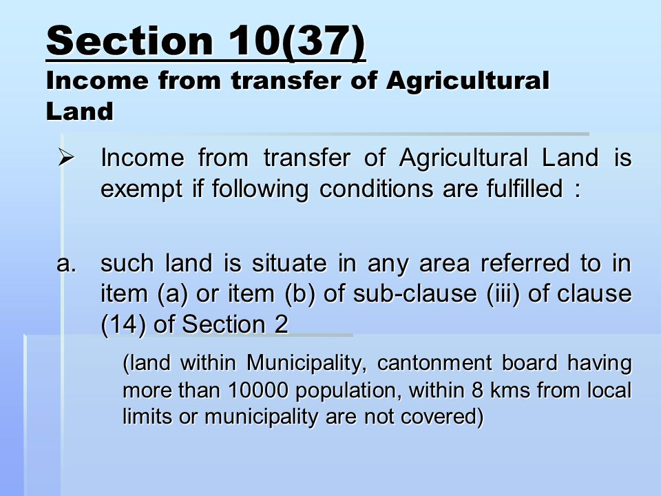 Section 10(37) Income from transfer of Agricultural Land  Income from transfer of Agricultural Land is exempt if following conditions are fulfilled : a.such land is situate in any area referred to in item (a) or item (b) of sub-clause (iii) of clause (14) of Section 2 (land within Municipality, cantonment board having more than population, within 8 kms from local limits or municipality are not covered)