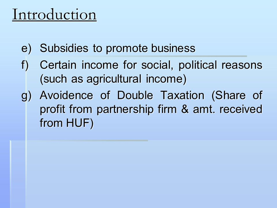 Introduction e)Subsidies to promote business f)Certain income for social, political reasons (such as agricultural income) g)Avoidence of Double Taxation (Share of profit from partnership firm & amt.